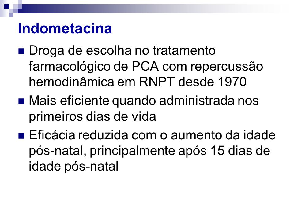 Indometacina  Droga de escolha no tratamento farmacológico de PCA com repercussão hemodinâmica em RNPT desde 1970  Mais eficiente quando administrad