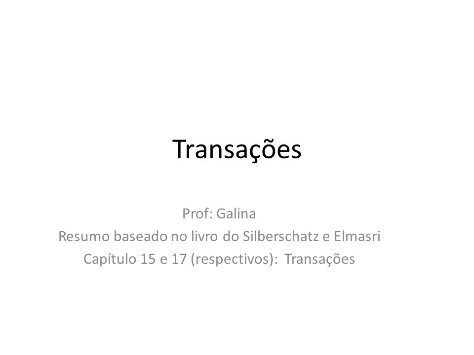 Transações Prof: Galina Resumo baseado no livro do Silberschatz e Elmasri Capítulo 15 e 17 (respectivos): Transações