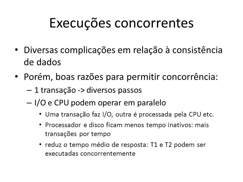 Execuções concorrentes • Diversas complicações em relação à consistência de dados • Porém, boas razões para permitir concorrência: – 1 transação -> di