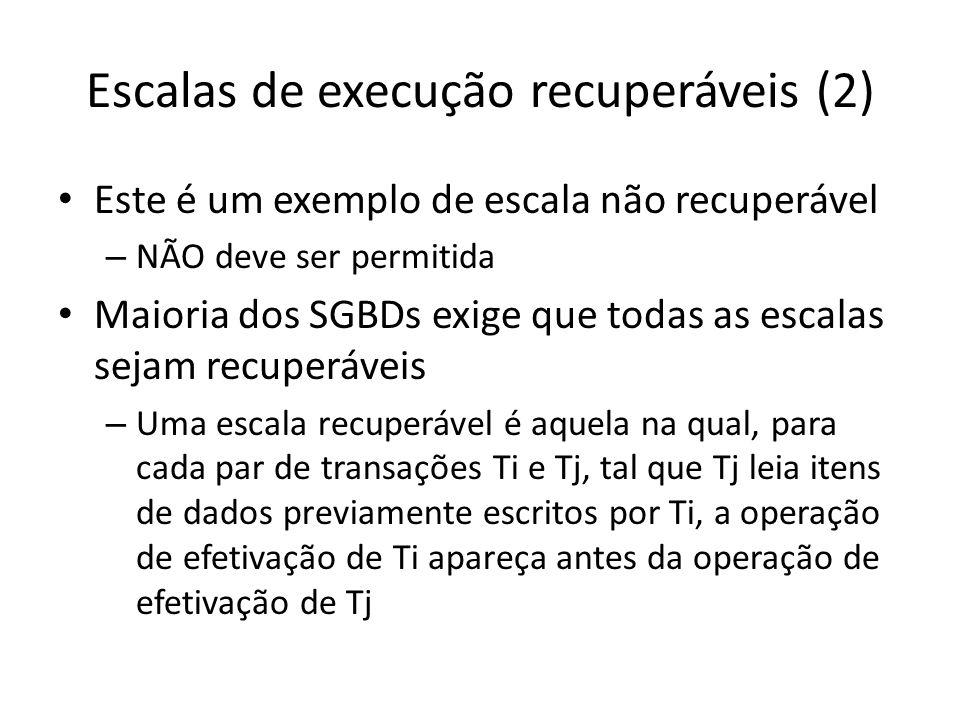 Escalas de execução recuperáveis (2) • Este é um exemplo de escala não recuperável – NÃO deve ser permitida • Maioria dos SGBDs exige que todas as esc