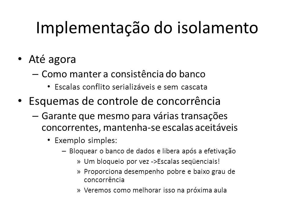 Implementação do isolamento • Até agora – Como manter a consistência do banco • Escalas conflito serializáveis e sem cascata • Esquemas de controle de