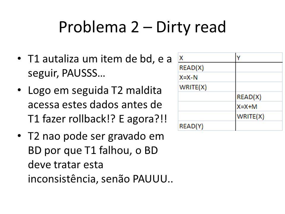 Problema 2 – Dirty read • T1 autaliza um item de bd, e a seguir, PAUSSS… • Logo em seguida T2 maldita acessa estes dados antes de T1 fazer rollback!?
