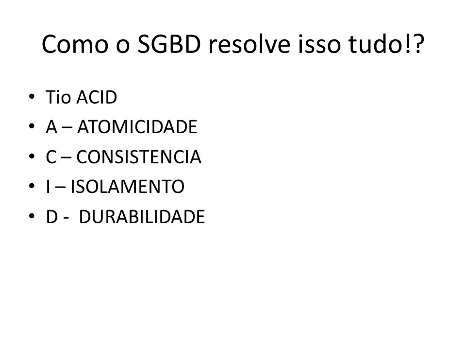 Como o SGBD resolve isso tudo!? • Tio ACID • A – ATOMICIDADE • C – CONSISTENCIA • I – ISOLAMENTO • D - DURABILIDADE
