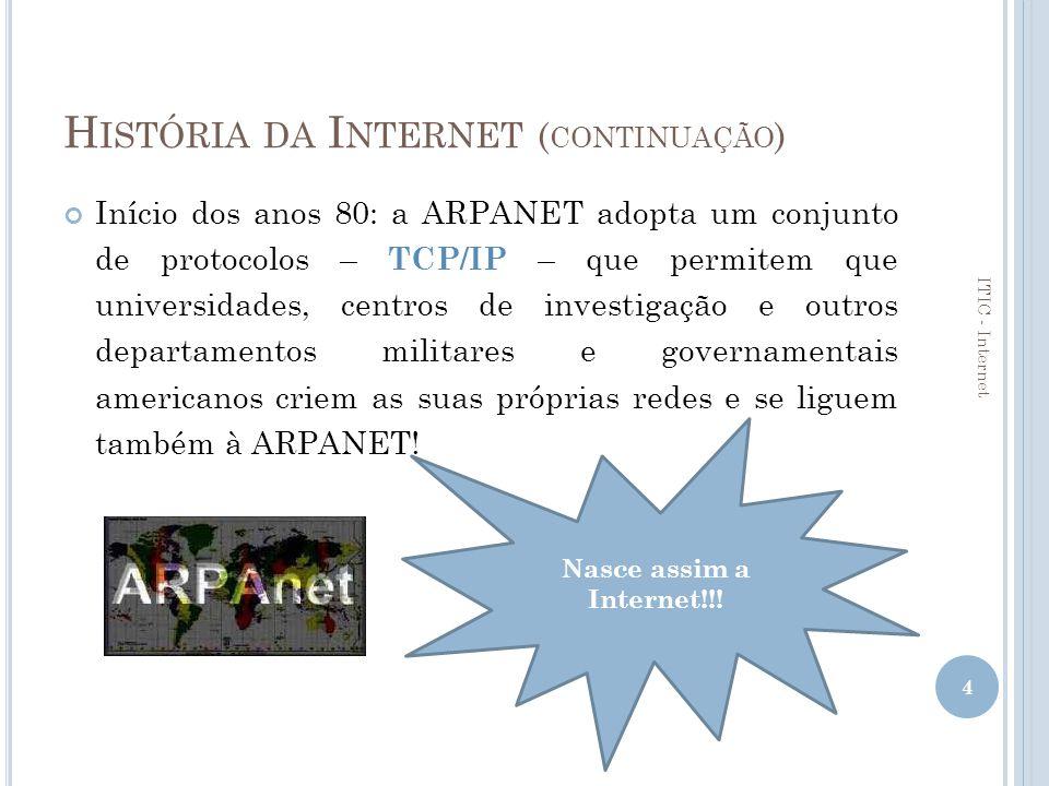 P ROTOCOLO TCP/IP Os computadores comunicam entre si usando uma linguagem comum – protocolo – permitindo integrar redes locais de instituições e entidades, numa enorme rede de comunicações; A família de protocolos utilizada na Internet denomina-se por TCP/IP (Transmission Control Protocol / Internet Protocol); TCP – define o conjunto de regras para estabelecer a ligação e a comunicação; IP – define a forma como determinado computador é reconhecido na Internet – endereço IP.