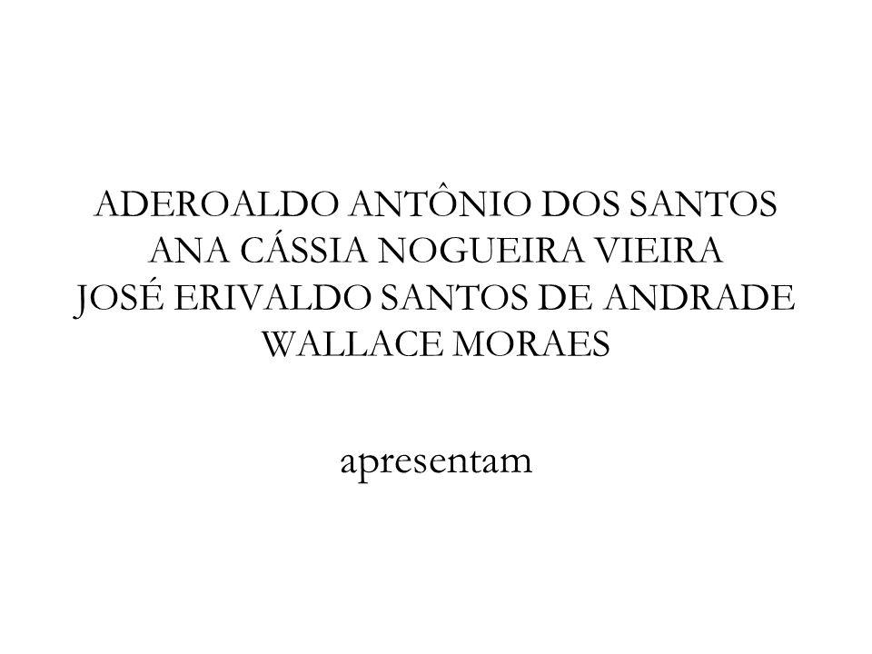 ADEROALDO ANTÔNIO DOS SANTOS ANA CÁSSIA NOGUEIRA VIEIRA JOSÉ ERIVALDO SANTOS DE ANDRADE WALLACE MORAES apresentam
