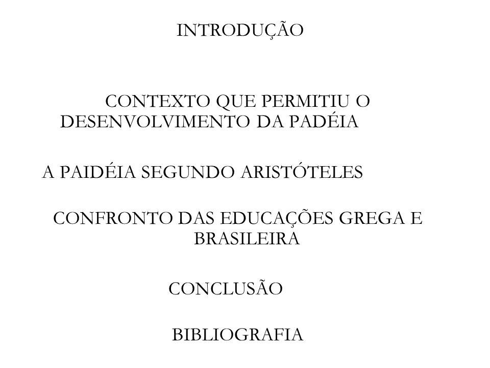 INTRODUÇÃO CONTEXTO QUE PERMITIU O DESENVOLVIMENTO DA PADÉIA A PAIDÉIA SEGUNDO ARISTÓTELES CONFRONTO DAS EDUCAÇÕES GREGA E BRASILEIRA CONCLUSÃO BIBLIO