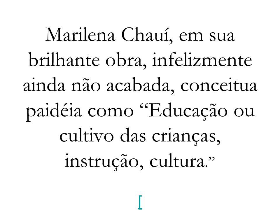 """Marilena Chauí, em sua brilhante obra, infelizmente ainda não acabada, conceitua paidéia como """"Educação ou cultivo das crianças, instrução, cultura."""""""