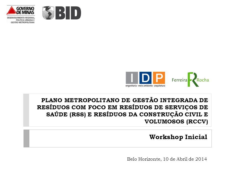 PLANO METROPOLITANO DE GESTÃO INTEGRADA DE RESÍDUOS COM FOCO EM RESÍDUOS DE SERVIÇOS DE SAÚDE (RSS) E RESÍDUOS DA CONSTRUÇÃO CIVIL E VOLUMOSOS (RCCV) Workshop Inicial Belo Horizonte, 10 de Abril de 2014