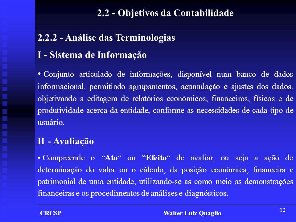 12 CRCSP Walter Luiz Quaglio 2.2 - Objetivos da Contabilidade 2.2.2 - Análise das Terminologias I - Sistema de Informação • Conjunto articulado de inf