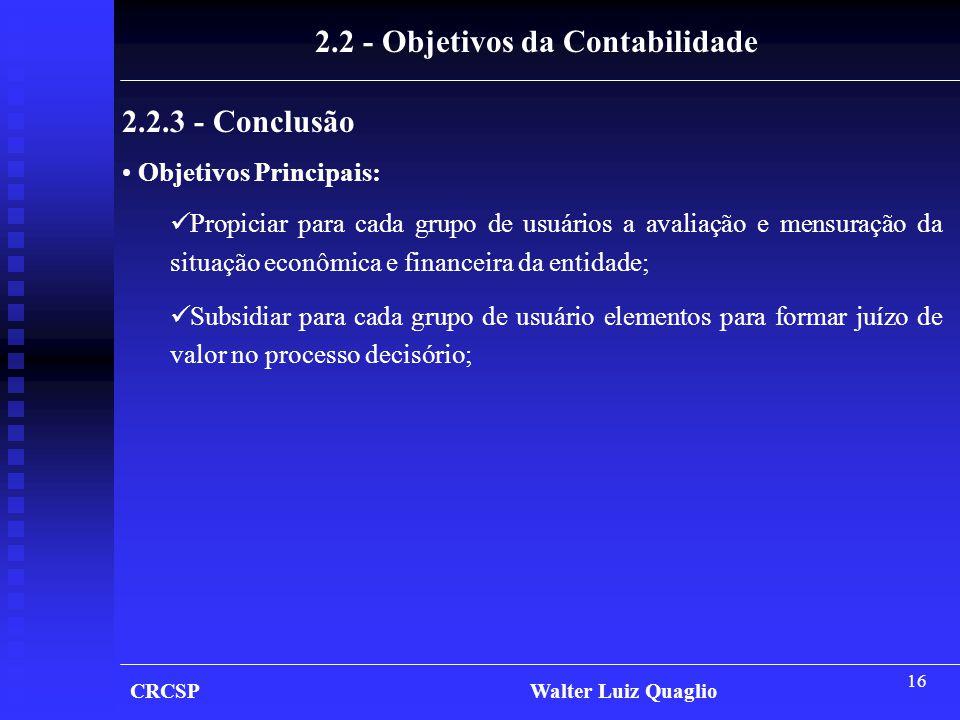 16 CRCSP Walter Luiz Quaglio 2.2 - Objetivos da Contabilidade 2.2.3 - Conclusão • Objetivos Principais:  Propiciar para cada grupo de usuários a aval
