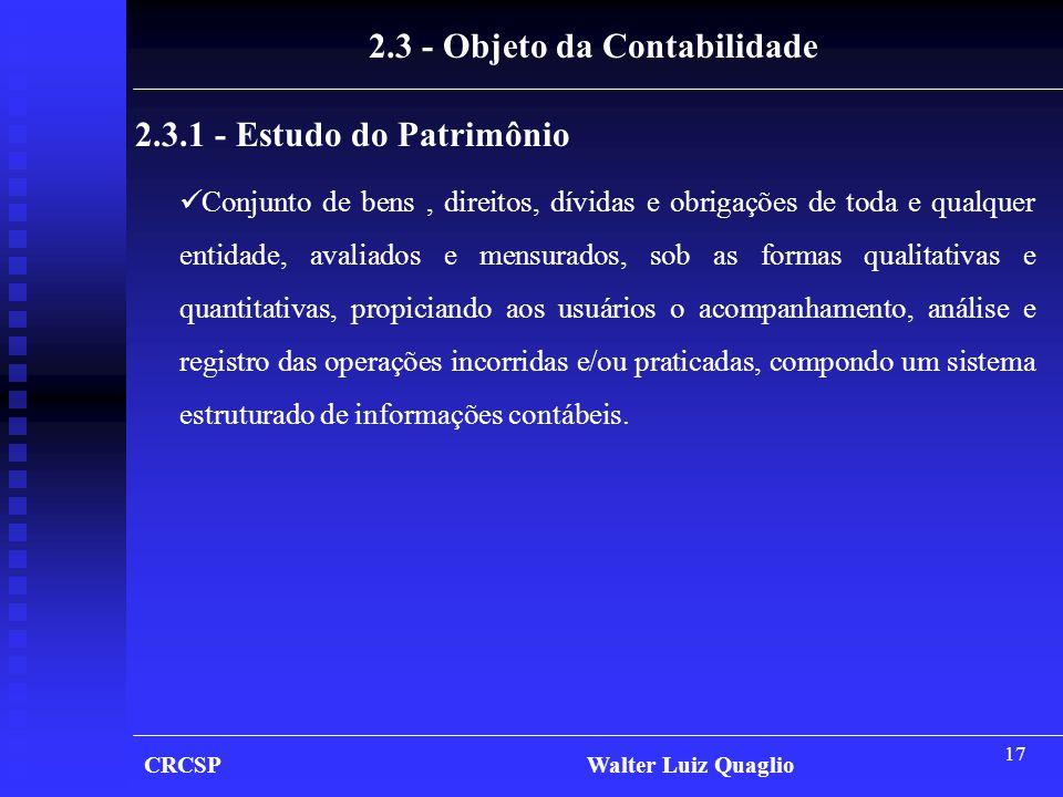 17 CRCSP Walter Luiz Quaglio 2.3 - Objeto da Contabilidade 2.3.1 - Estudo do Patrimônio  Conjunto de bens, direitos, dívidas e obrigações de toda e q