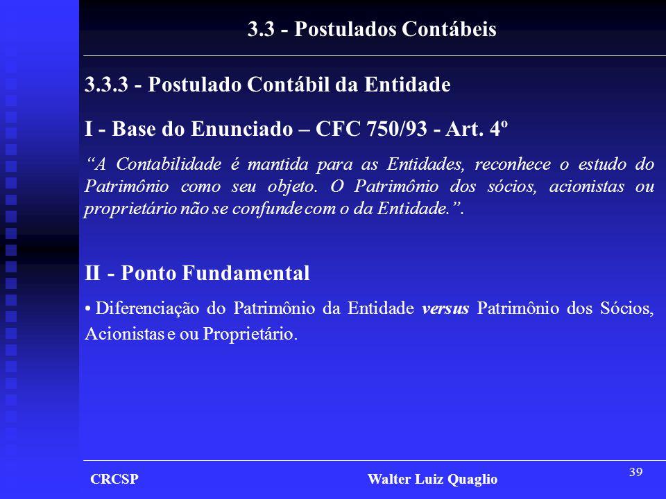 """39 CRCSP Walter Luiz Quaglio 3.3.3 - Postulado Contábil da Entidade I - Base do Enunciado – CFC 750/93 - Art. 4º """"A Contabilidade é mantida para as En"""