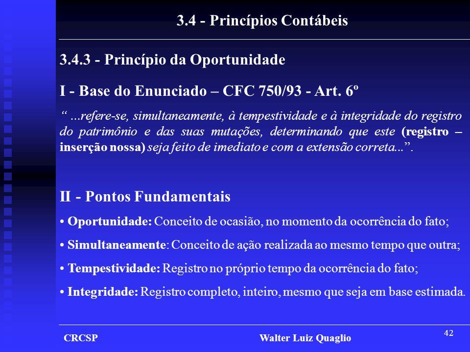 """42 CRCSP Walter Luiz Quaglio 3.4 - Princípios Contábeis 3.4.3 - Princípio da Oportunidade I - Base do Enunciado – CFC 750/93 - Art. 6º """"...refere-se,"""