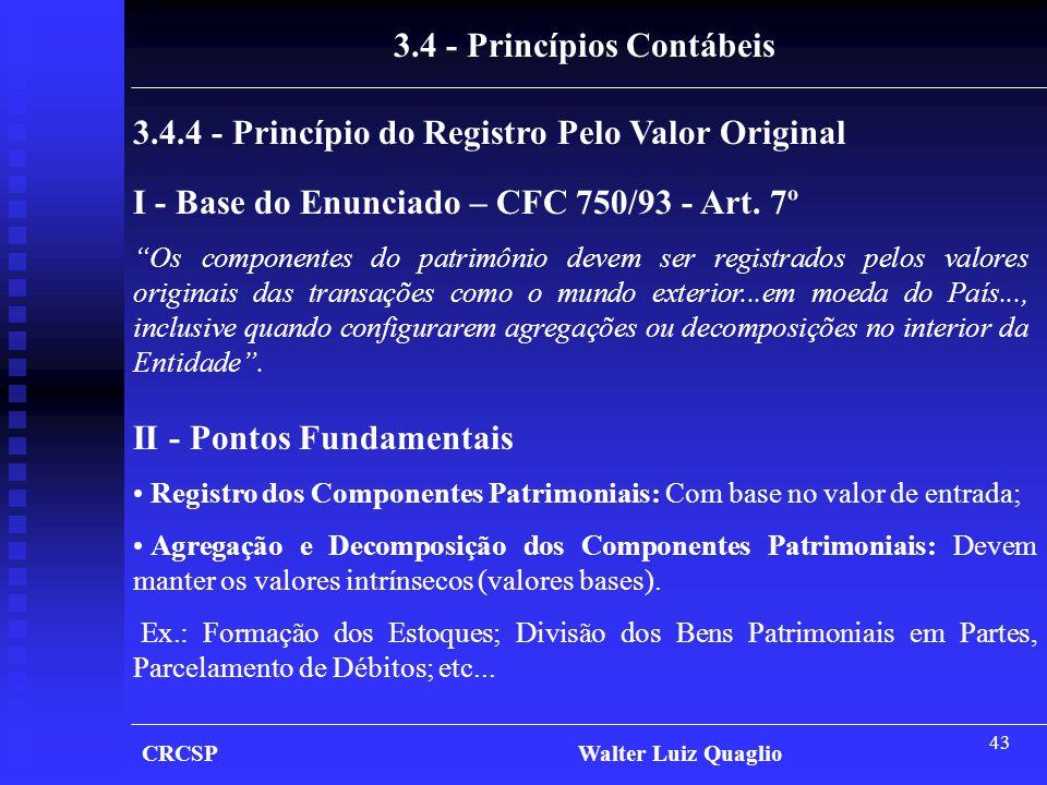 43 CRCSP Walter Luiz Quaglio 3.4 - Princípios Contábeis 3.4.4 - Princípio do Registro Pelo Valor Original I - Base do Enunciado – CFC 750/93 - Art. 7º