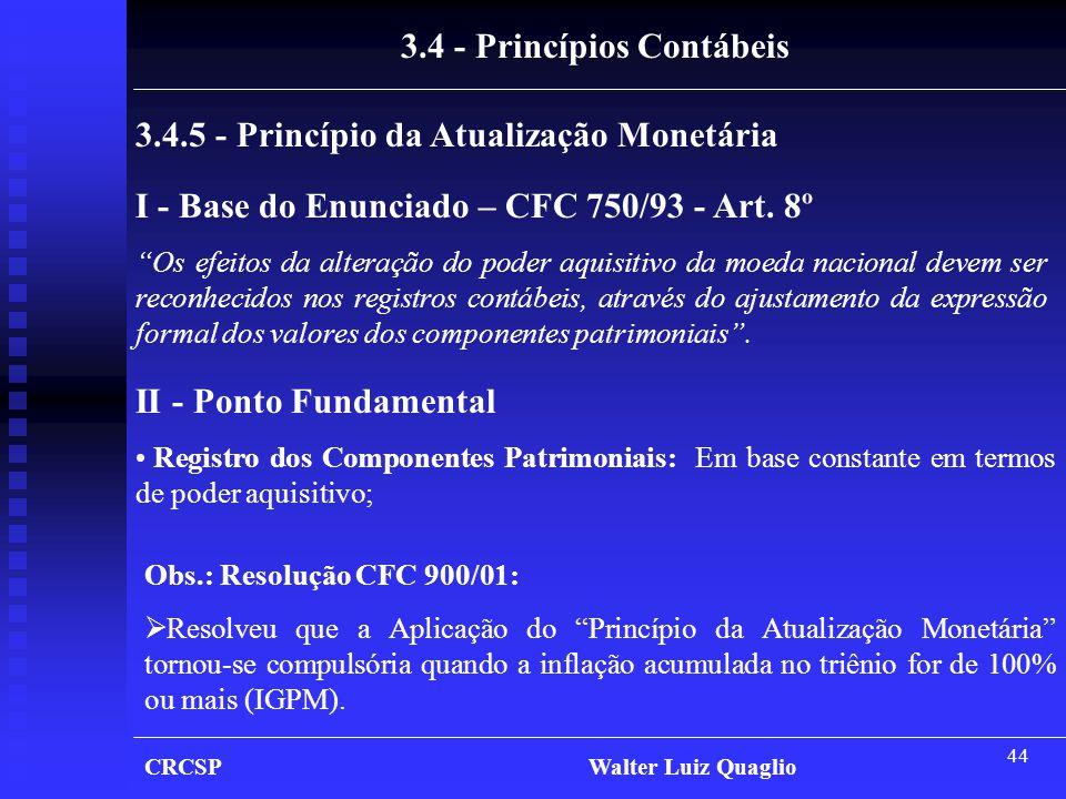 """44 CRCSP Walter Luiz Quaglio 3.4.5 - Princípio da Atualização Monetária 3.4 - Princípios Contábeis I - Base do Enunciado – CFC 750/93 - Art. 8º """"Os ef"""