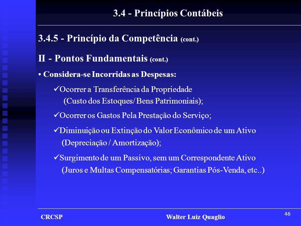 46 CRCSP Walter Luiz Quaglio 3.4 - Princípios Contábeis 3.4.5 - Princípio da Competência (cont.) II - Pontos Fundamentais (cont.) • Considera-se Incor