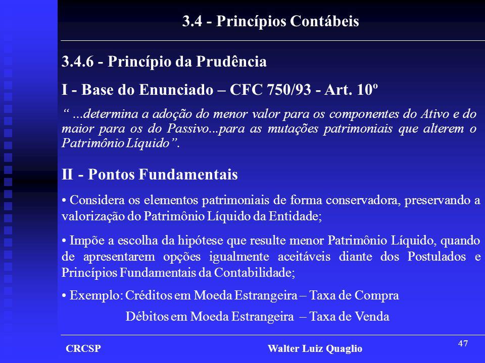 "47 CRCSP Walter Luiz Quaglio 3.4 - Princípios Contábeis 3.4.6 - Princípio da Prudência I - Base do Enunciado – CFC 750/93 - Art. 10º ""...determina a a"