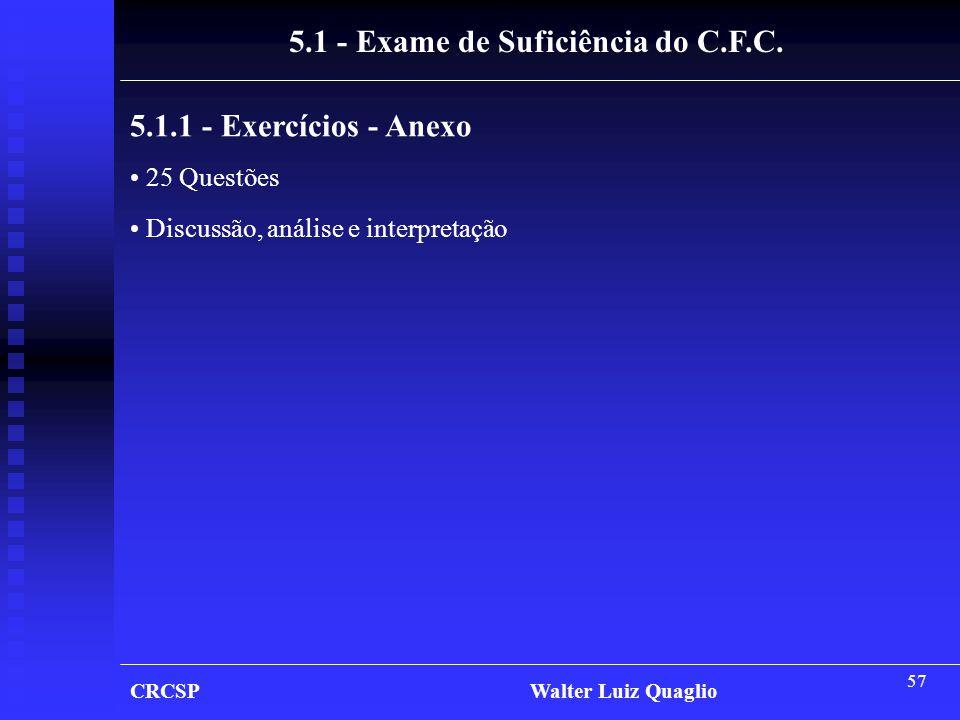 57 5.1 - Exame de Suficiência do C.F.C. 5.1.1 - Exercícios - Anexo • 25 Questões • Discussão, análise e interpretação CRCSP Walter Luiz Quaglio
