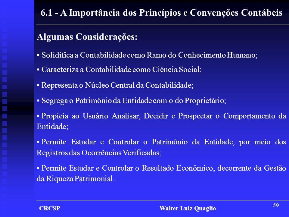 59 CRCSP Walter Luiz Quaglio 6.1 - A Importância dos Princípios e Convenções Contábeis Algumas Considerações: • Solidifica a Contabilidade como Ramo d