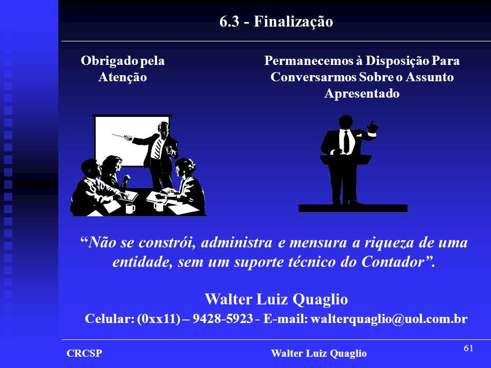 61 6.3 - Finalização Obrigado pela Atenção Permanecemos à Disposição Para Conversarmos Sobre o Assunto Apresentado Walter Luiz Quaglio Celular: (0xx11