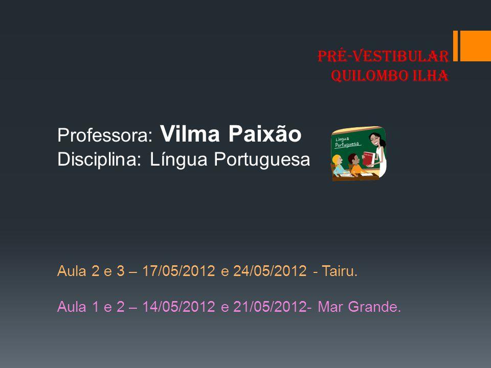 PRÉ-VESTIBULAR QUILOMBO ILHA Professora: Vilma Paixão Disciplina: Língua Portuguesa Aula 2 e 3 – 17/05/2012 e 24/05/2012 - Tairu. Aula 1 e 2 – 14/05/2