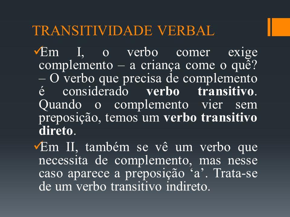 TRANSITIVIDADE VERBAL  Em I, o verbo comer exige complemento – a criança come o quê? – O verbo que precisa de complemento é considerado verbo transit