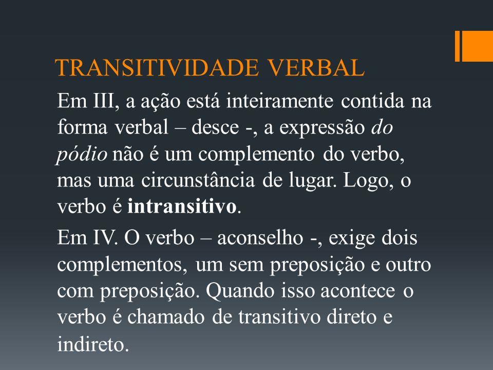 TRANSITIVIDADE VERBAL Em III, a ação está inteiramente contida na forma verbal – desce -, a expressão do pódio não é um complemento do verbo, mas uma