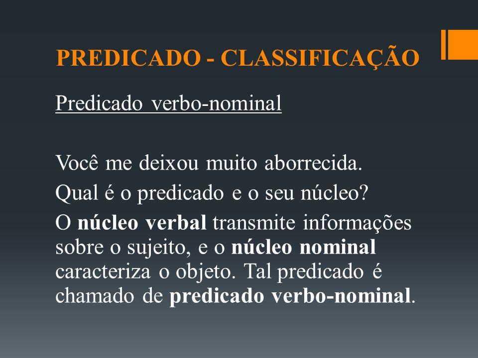PREDICADO - CLASSIFICAÇÃO Predicado verbo-nominal Você me deixou muito aborrecida. Qual é o predicado e o seu núcleo? O núcleo verbal transmite inform