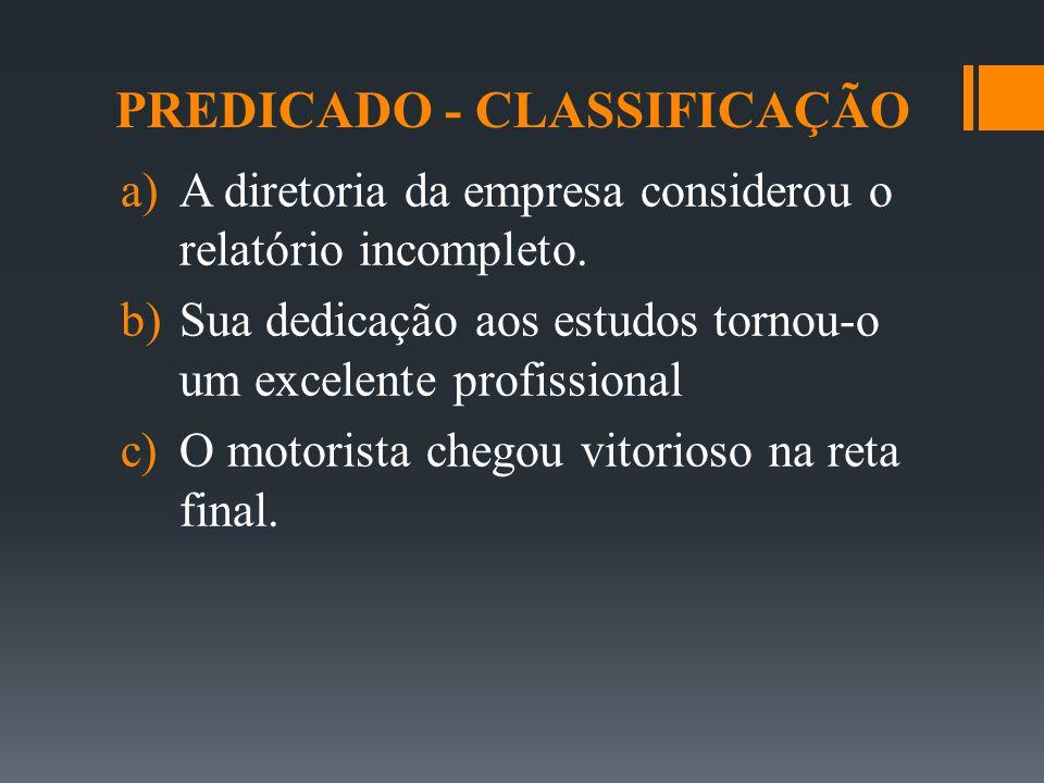 PREDICADO - CLASSIFICAÇÃO  A diretoria da empresa considerou o relatório incompleto.  Sua dedicação aos estudos tornou-o um excelente profissional