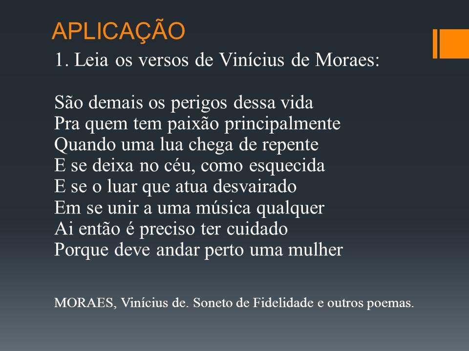 APLICAÇÃO 1. Leia os versos de Vinícius de Moraes: São demais os perigos dessa vida Pra quem tem paixão principalmente Quando uma lua chega de repente