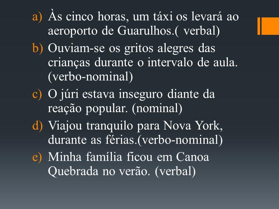  Às cinco horas, um táxi os levará ao aeroporto de Guarulhos.( verbal)  Ouviam-se os gritos alegres das crianças durante o intervalo de aula. (ver