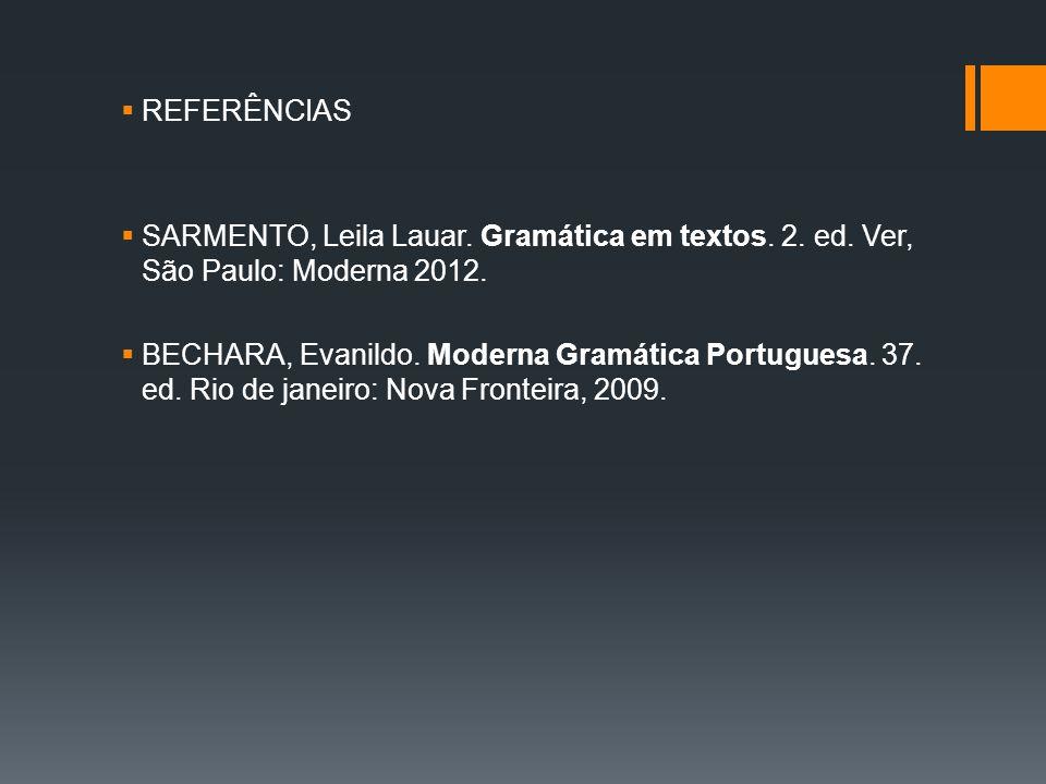  REFERÊNCIAS  SARMENTO, Leila Lauar. Gramática em textos. 2. ed. Ver, São Paulo: Moderna 2012.  BECHARA, Evanildo. Moderna Gramática Portuguesa. 37