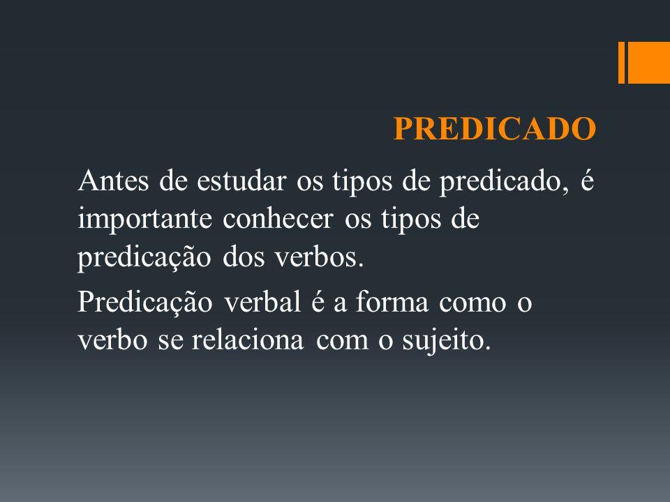 PREDICADO Antes de estudar os tipos de predicado, é importante conhecer os tipos de predicação dos verbos. Predicação verbal é a forma como o verbo se