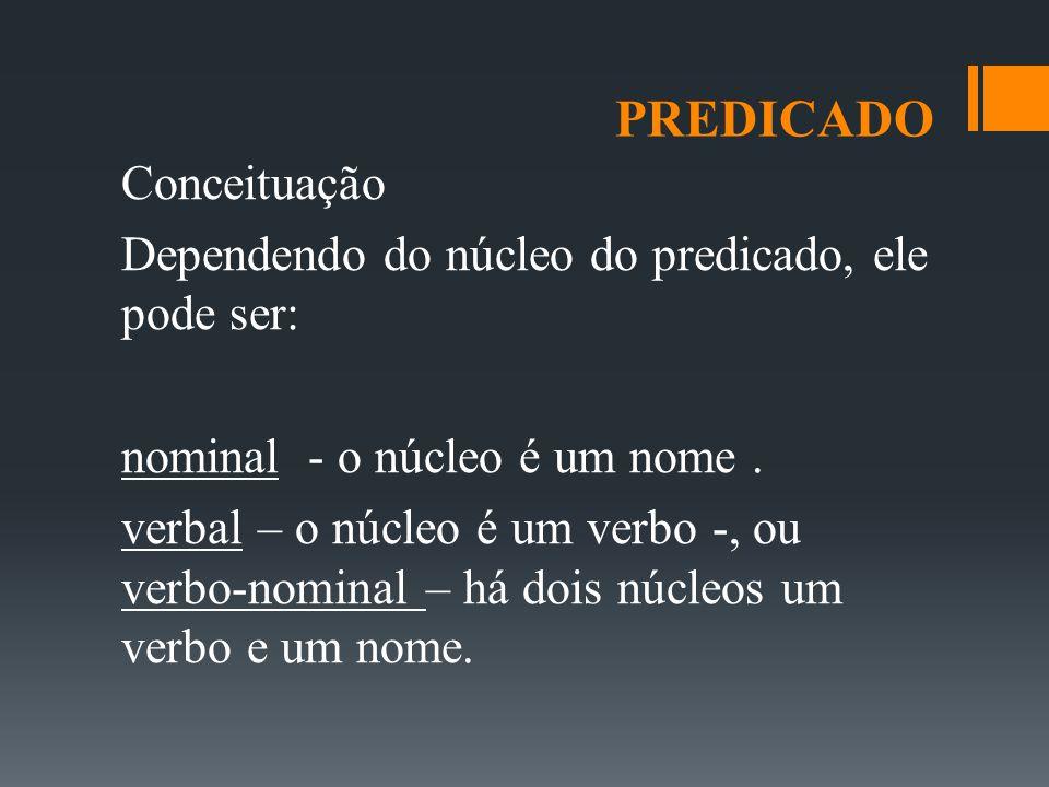 PREDICADO Conceituação Dependendo do núcleo do predicado, ele pode ser: nominal - o núcleo é um nome. verbal – o núcleo é um verbo -, ou verbo-nominal