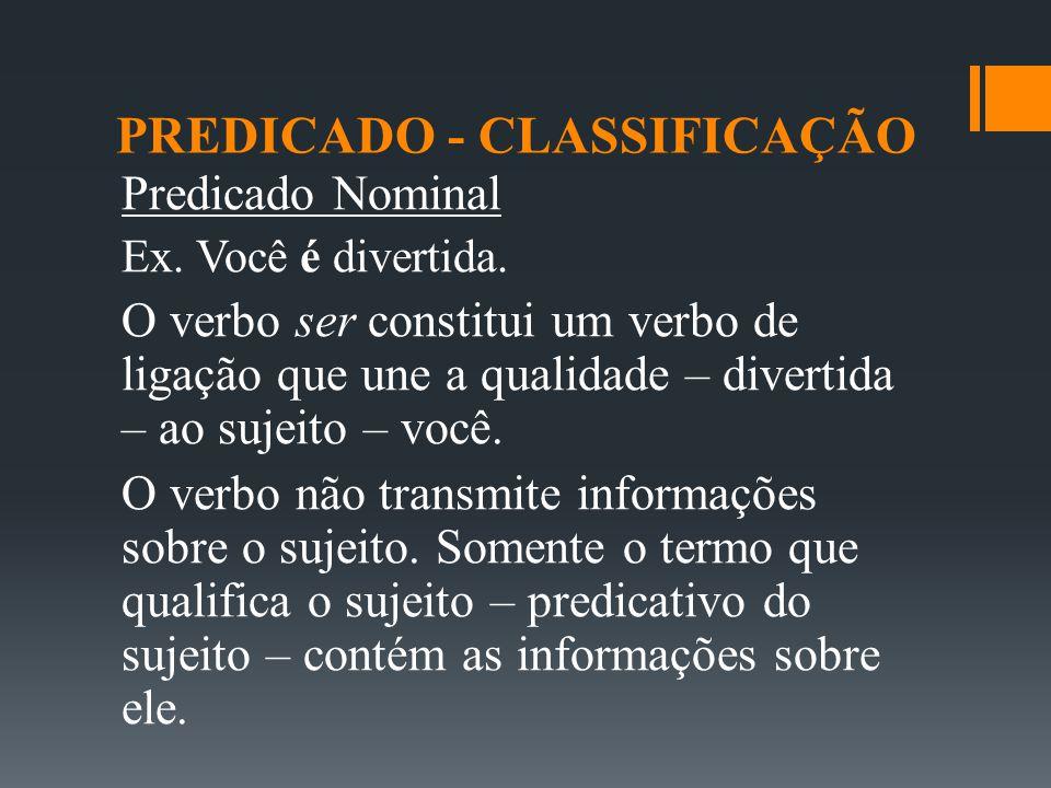 PREDICADO - CLASSIFICAÇÃO Predicado Nominal Ex. Você é divertida. O verbo ser constitui um verbo de ligação que une a qualidade – divertida – ao sujei