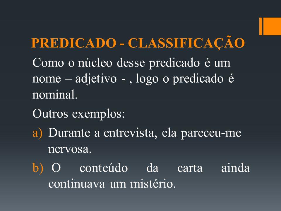 PREDICADO - CLASSIFICAÇÃO Como o núcleo desse predicado é um nome – adjetivo -, logo o predicado é nominal. Outros exemplos:  Durante a entrevista,