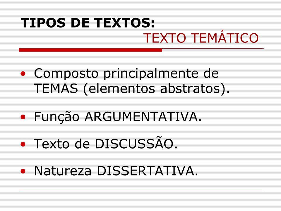 TIPOS DE TEXTOS: TEXTO TEMÁTICO •Composto principalmente de TEMAS (elementos abstratos). •Função ARGUMENTATIVA. •Texto de DISCUSSÃO. •Natureza DISSERT