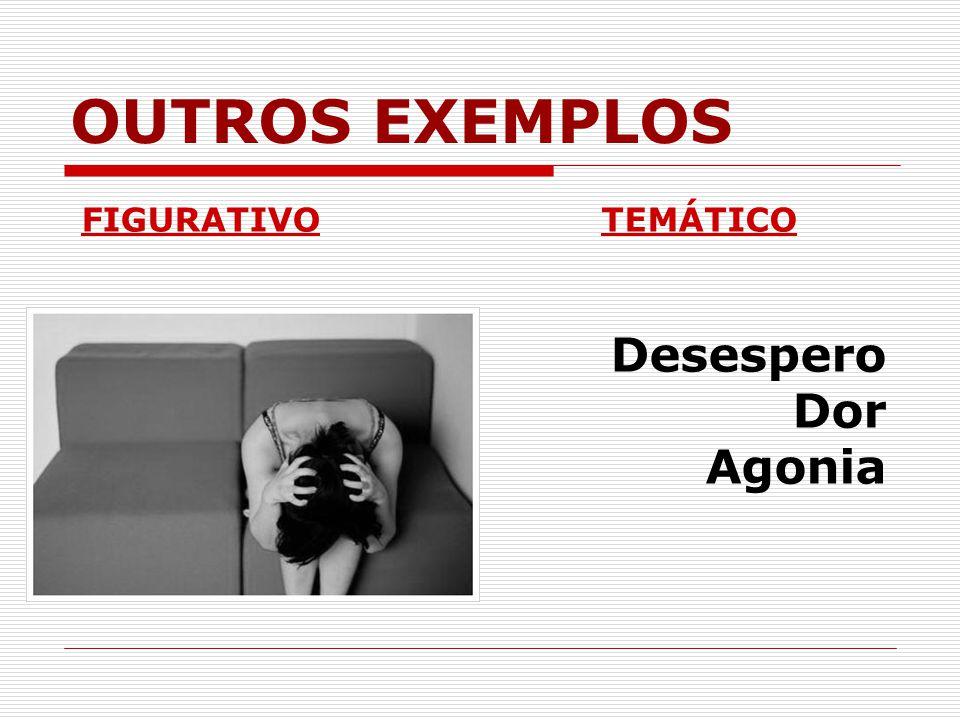 OUTROS EXEMPLOS FIGURATIVOTEMÁTICO Desespero Dor Agonia