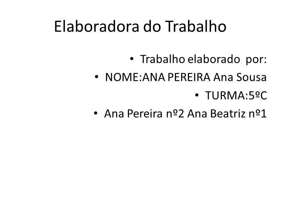 Elaboradora do Trabalho • Trabalho elaborado por: • NOME:ANA PEREIRA Ana Sousa • TURMA:5ºC • Ana Pereira nº2 Ana Beatriz nº1