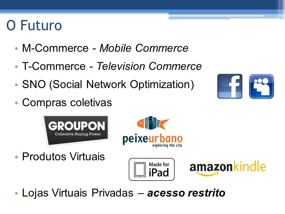 O Futuro • M-Commerce - Mobile Commerce • T-Commerce - Television Commerce • SNO (Social Network Optimization) • Compras coletivas • Produtos Virtuais