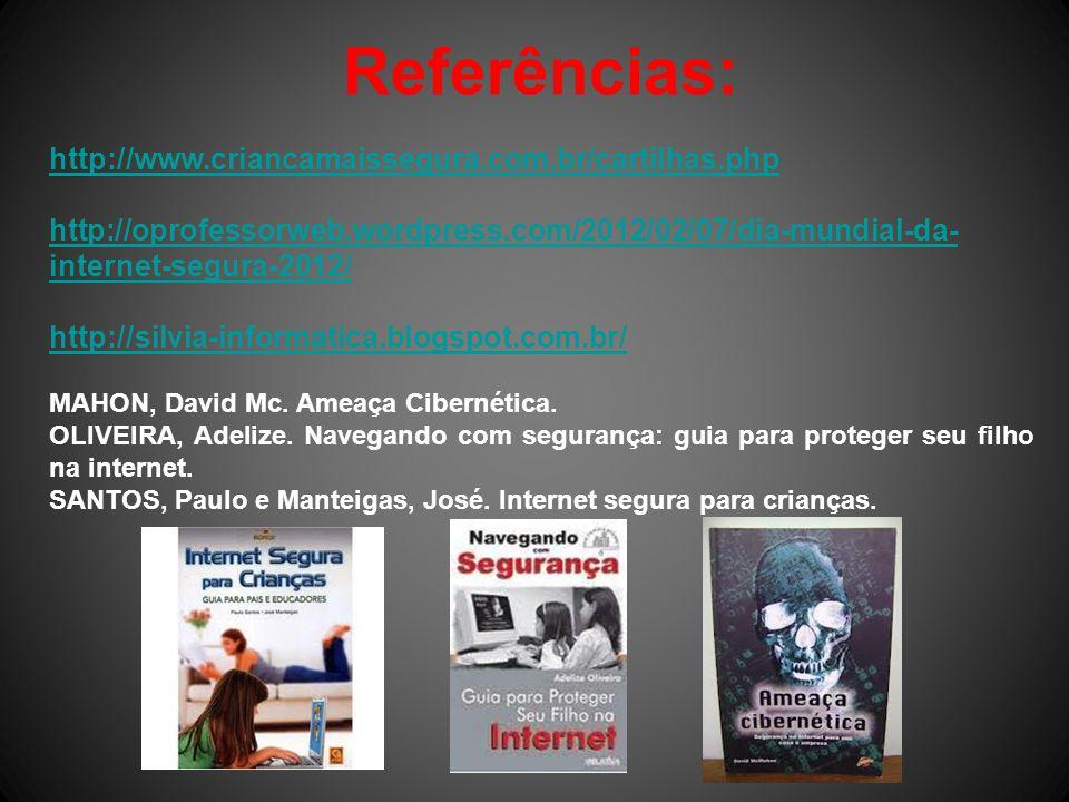 Referências: http://www.criancamaissegura.com.br/cartilhas.php http://oprofessorweb.wordpress.com/2012/02/07/dia-mundial-da- internet-segura-2012/ http://silvia-informatica.blogspot.com.br/ MAHON, David Mc.