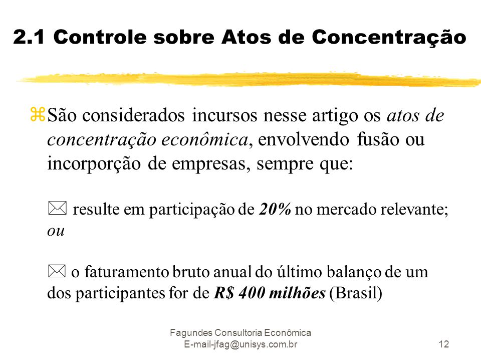 Fagundes Consultoria Econômica E-mail-jfag@unisys.com.br12 2.1 Controle sobre Atos de Concentração  São considerados incursos nesse artigo os atos de concentração econômica, envolvendo fusão ou incorporção de empresas, sempre que:  resulte em participação de 20% no mercado relevante; ou  o faturamento bruto anual do último balanço de um dos participantes for de R$ 400 milhões (Brasil)