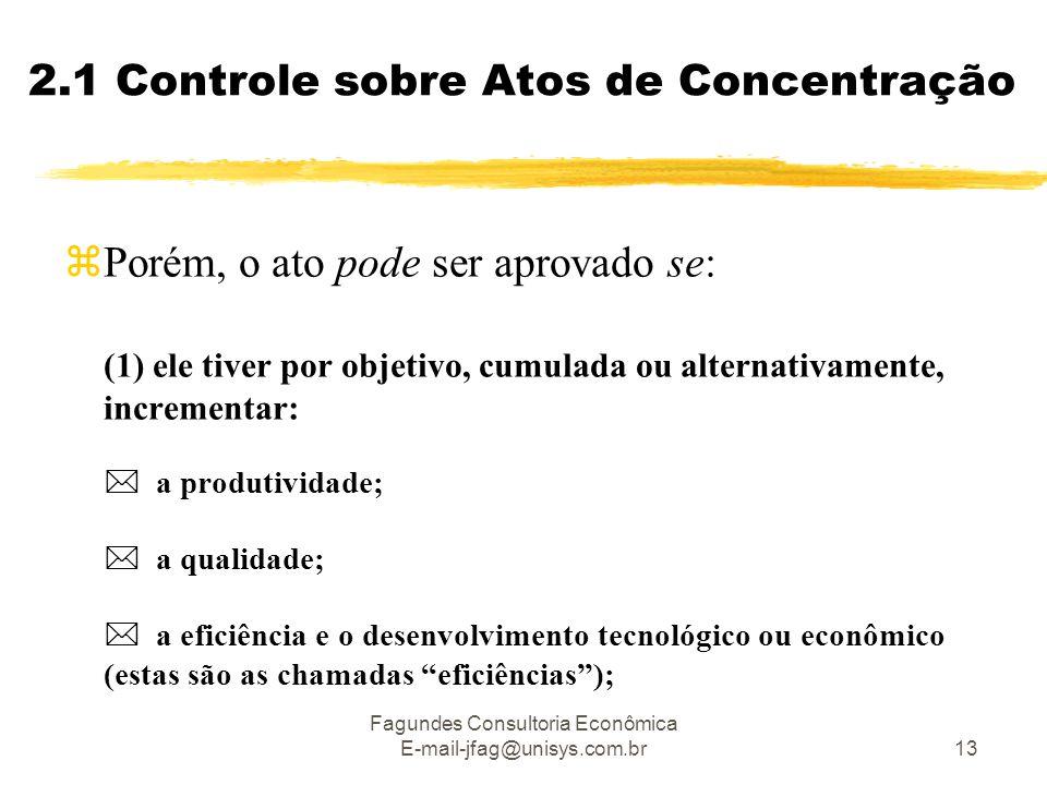 Fagundes Consultoria Econômica E-mail-jfag@unisys.com.br13 2.1 Controle sobre Atos de Concentração  Porém, o ato pode ser aprovado se: (1) ele tiver por objetivo, cumulada ou alternativamente, incrementar:  a produtividade;  a qualidade;  a eficiência e o desenvolvimento tecnológico ou econômico (estas são as chamadas eficiências );