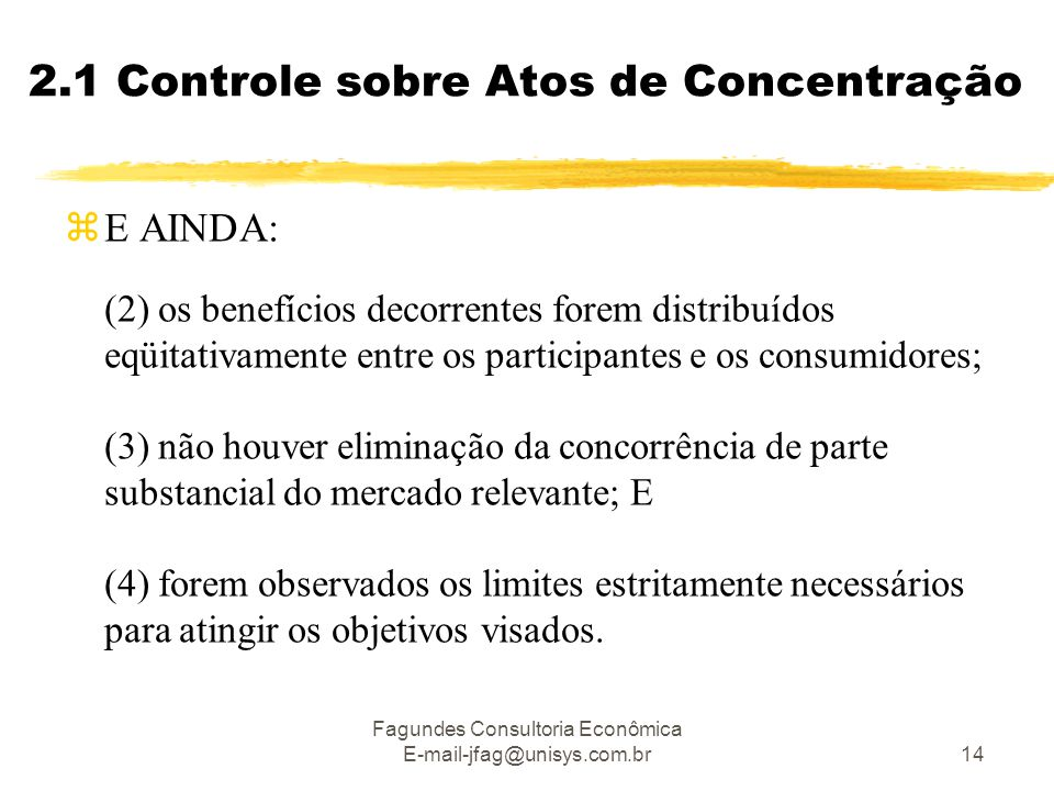 Fagundes Consultoria Econômica E-mail-jfag@unisys.com.br14 2.1 Controle sobre Atos de Concentração  E AINDA: (2) os benefícios decorrentes forem distribuídos eqüitativamente entre os participantes e os consumidores; (3) não houver eliminação da concorrência de parte substancial do mercado relevante; E (4) forem observados os limites estritamente necessários para atingir os objetivos visados.