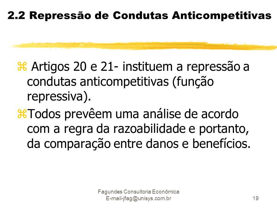 Fagundes Consultoria Econômica E-mail-jfag@unisys.com.br19 2.2 Repressão de Condutas Anticompetitivas z Artigos 20 e 21- instituem a repressão a condu