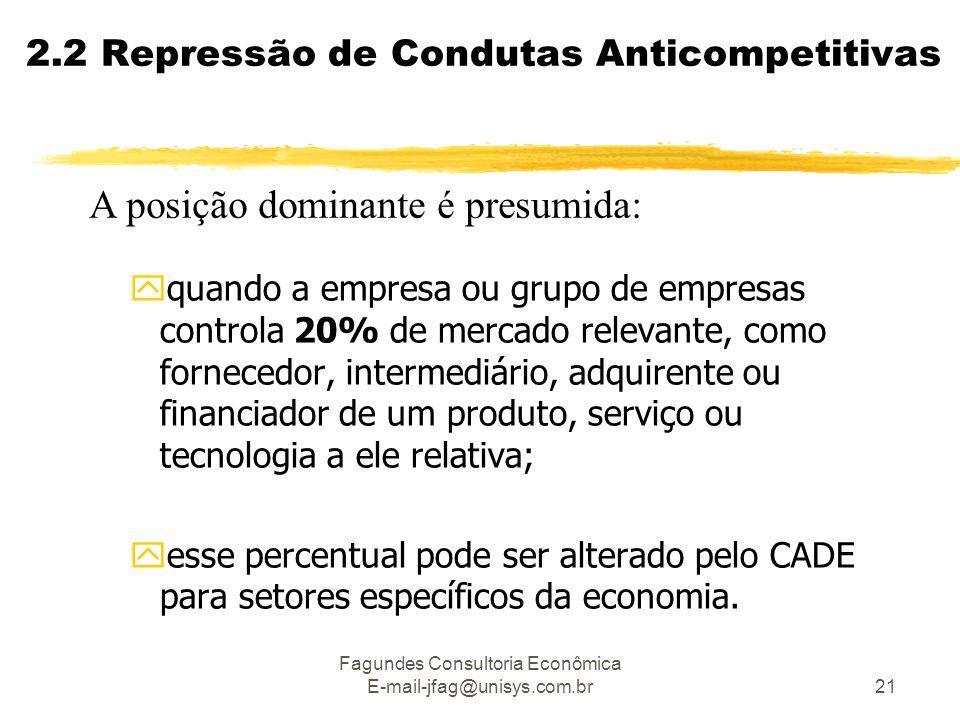 Fagundes Consultoria Econômica E-mail-jfag@unisys.com.br21 2.2 Repressão de Condutas Anticompetitivas A posição dominante é presumida: yquando a empre