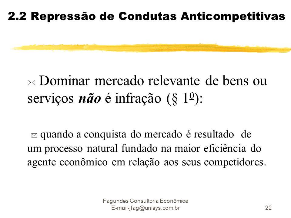 Fagundes Consultoria Econômica E-mail-jfag@unisys.com.br22 2.2 Repressão de Condutas Anticompetitivas  Dominar mercado relevante de bens ou serviços não é infração (§ 1 0 ):  quando a conquista do mercado é resultado de um processo natural fundado na maior eficiência do agente econômico em relação aos seus competidores.