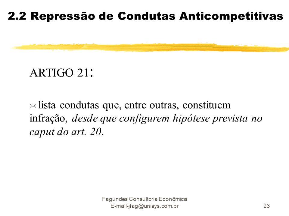 Fagundes Consultoria Econômica E-mail-jfag@unisys.com.br23 2.2 Repressão de Condutas Anticompetitivas ARTIGO 21 :  lista condutas que, entre outras, constituem infração, desde que configurem hipótese prevista no caput do art.