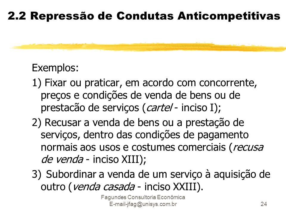 Fagundes Consultoria Econômica E-mail-jfag@unisys.com.br24 2.2 Repressão de Condutas Anticompetitivas Exemplos: 1) Fixar ou praticar, em acordo com co