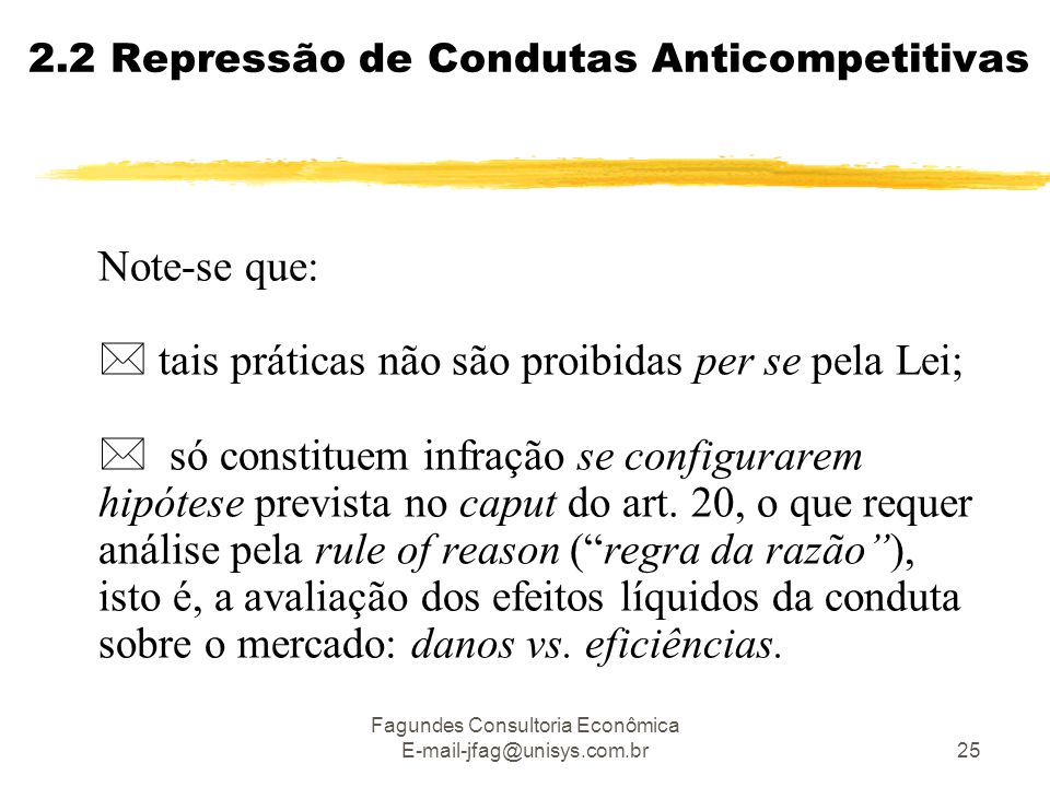 Fagundes Consultoria Econômica E-mail-jfag@unisys.com.br25 2.2 Repressão de Condutas Anticompetitivas Note-se que:  tais práticas não são proibidas per se pela Lei;  só constituem infração se configurarem hipótese prevista no caput do art.